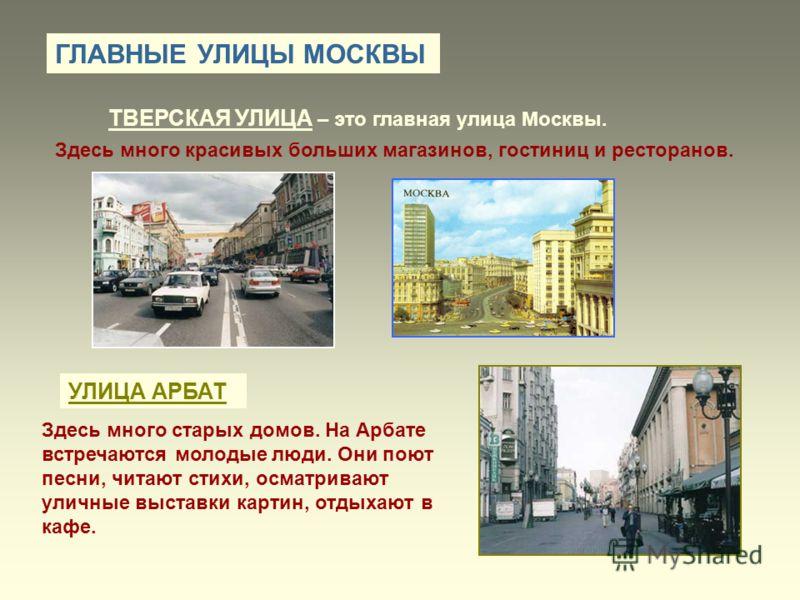 ГЛАВНЫЕ УЛИЦЫ МОСКВЫ ТВЕРСКАЯ УЛИЦА – это главная улица Москвы. Здесь много красивых больших магазинов, гостиниц и ресторанов. УЛИЦА АРБАТ Здесь много старых домов. На Арбате встречаются молодые люди. Они поют песни, читают стихи, осматривают уличные