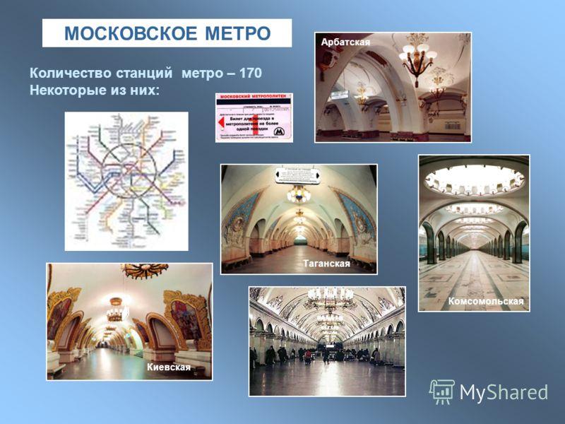 МОСКОВСКОЕ МЕТРО Количество станций метро – 170 Некоторые из них: Арбатская Киевская Комсомольская Таганская