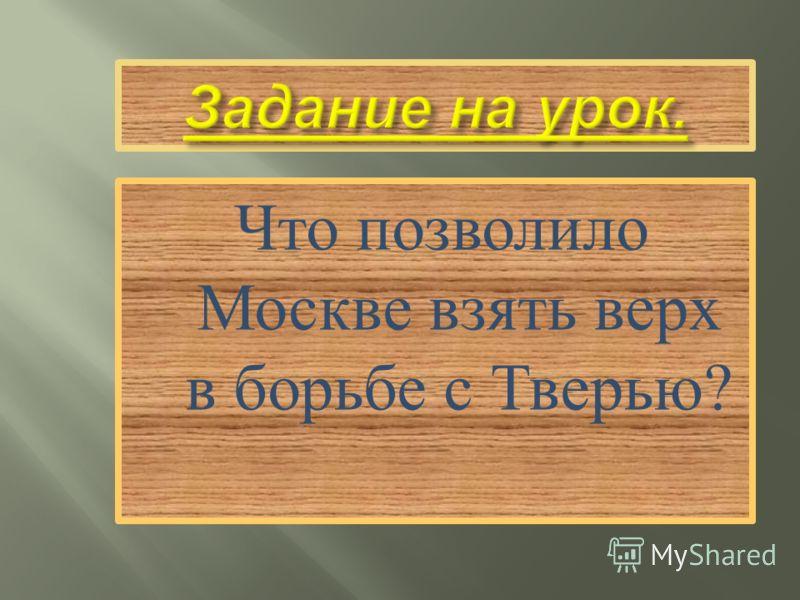 Что позволило Москве взять верх в борьбе с Тверью ?