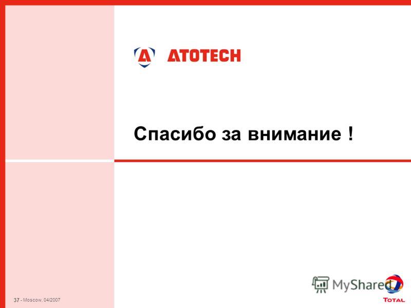37 - Moscow, 04/2007 Спасибо за внимание !