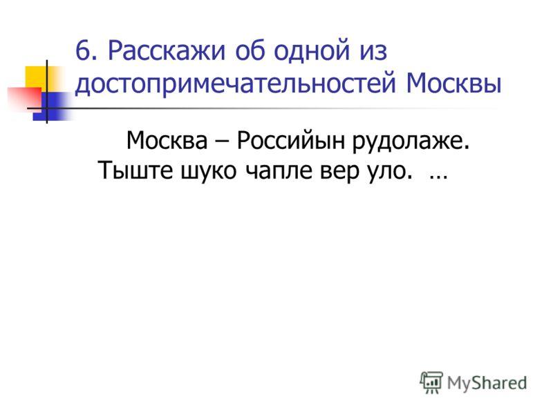 6. Расскажи об одной из достопримечательностей Москвы Москва – Российын рудолаже. Тыште шуко чапле вер уло. …