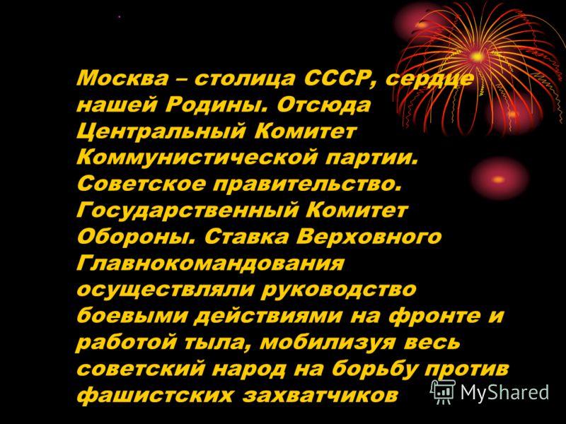 Москва – столица СССР, сердце нашей Родины. Отсюда Центральный Комитет Коммунистической партии. Советское правительство. Государственный Комитет Обороны. Ставка Верховного Главнокомандования осуществляли руководство боевыми действиями на фронте и раб