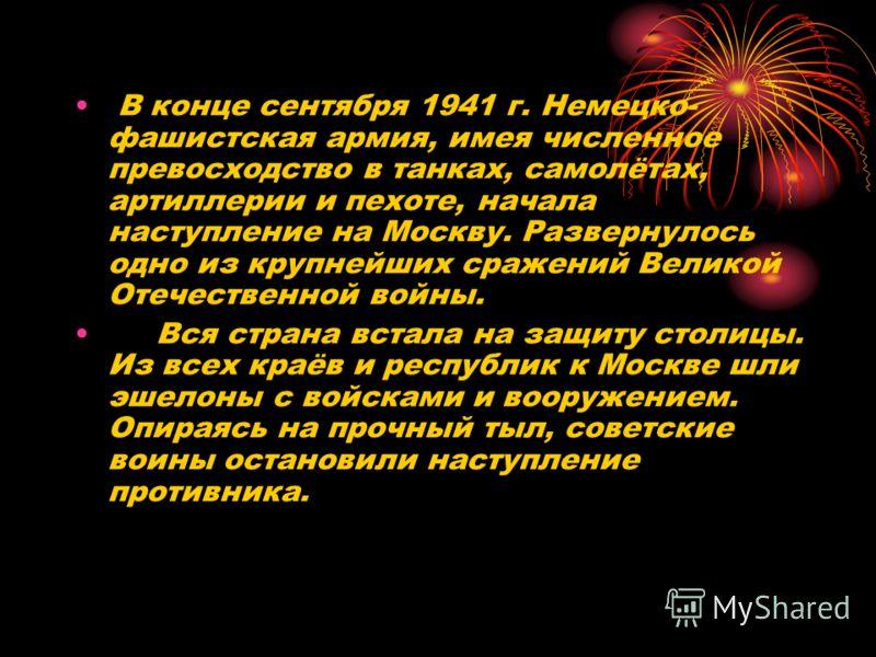 В конце сентября 1941 г. Немецко- фашистская армия, имея численное превосходство в танках, самолётах, артиллерии и пехоте, начала наступление на Москву. Развернулось одно из крупнейших сражений Великой Отечественной войны. Вся страна встала на защиту