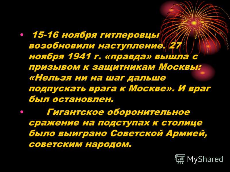 15-16 ноября гитлеровцы возобновили наступление. 27 ноября 1941 г. «правда» вышла с призывом к защитникам Москвы: «Нельзя ни на шаг дальше подпускать врага к Москве». И враг был остановлен. Гигантское оборонительное сражение на подступах к столице бы