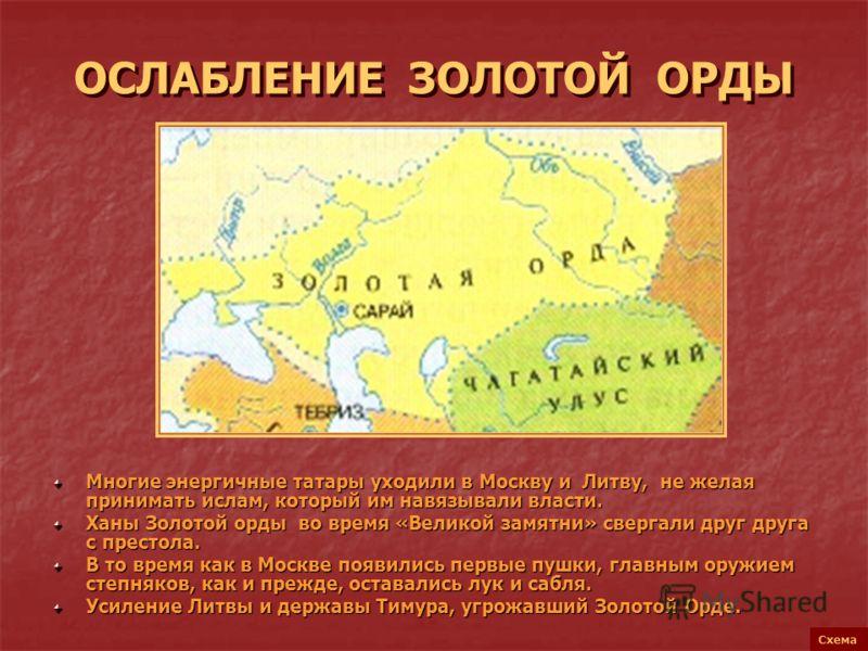 ОСЛАБЛЕНИЕ ЗОЛОТОЙ ОРДЫ Многие энергичные татары уходили в Москву и Литву, не желая принимать ислам, который им навязывали власти. Ханы Золотой орды во время «Великой замятни» свергали друг друга с престола. В то время как в Москве появились первые п