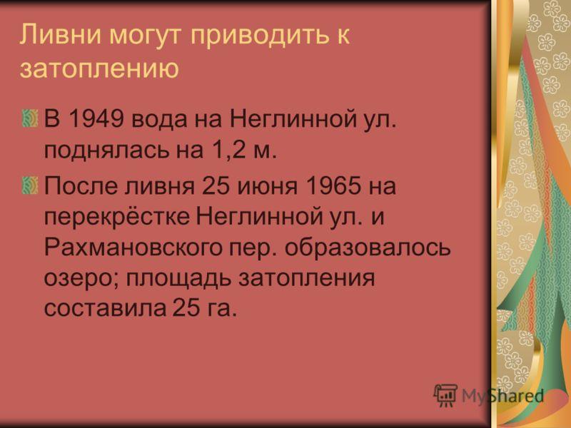 Ливни могут приводить к затоплению В 1949 вода на Неглинной ул. поднялась на 1,2 м. После ливня 25 июня 1965 на перекрёстке Неглинной ул. и Рахмановского пер. образовалось озеро; площадь затопления составила 25 га.