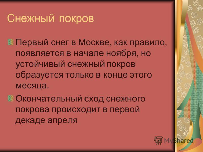 Снежный покров Первый снег в Москве, как правило, появляется в начале ноября, но устойчивый снежный покров образуется только в конце этого месяца. Окончательный сход снежного покрова происходит в первой декаде апреля