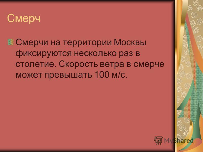 Смерч Смерчи на территории Москвы фиксируются несколько раз в столетие. Скорость ветра в смерче может превышать 100 м/с.