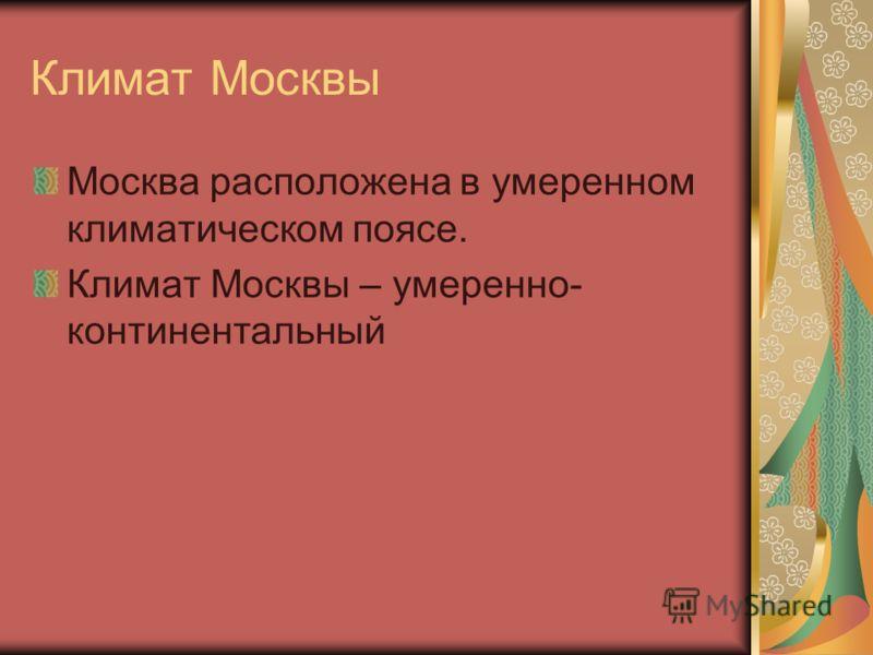 Климат Москвы Москва расположена в умеренном климатическом поясе. Климат Москвы – умеренно- континентальный