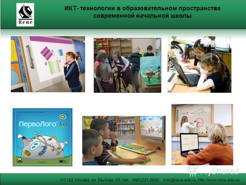 115162, Москва, ул. Мытная, 50, тел.: (495)221-2645 info@rene-edu.ru, http://www.rene-edu.ru ИКТ- технологии в образовательном пространстве современной начальной школы
