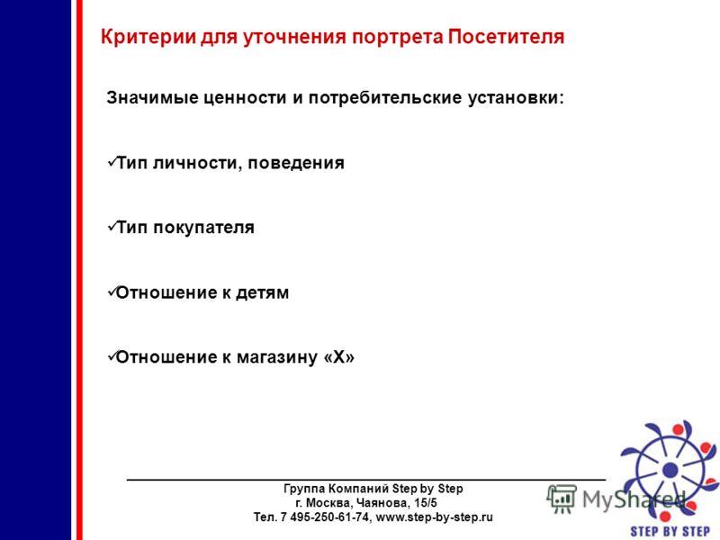 ________________________________________________________________________ Группа Компаний Step by Step г. Москва, Чаянова, 15/5 Тел. 7 495-250-61-74, www.step-by-step.ru Критерии для уточнения портрета Посетителя Значимые ценности и потребительские ус