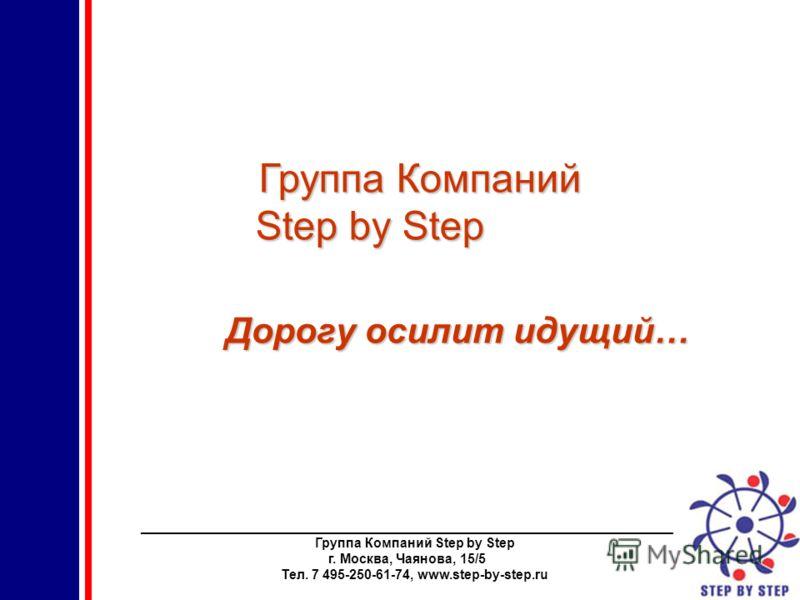 ________________________________________________________________________ Группа Компаний Step by Step г. Москва, Чаянова, 15/5 Тел. 7 495-250-61-74, www.step-by-step.ru Группа Компаний Step by Step Дорогу осилит идущий…