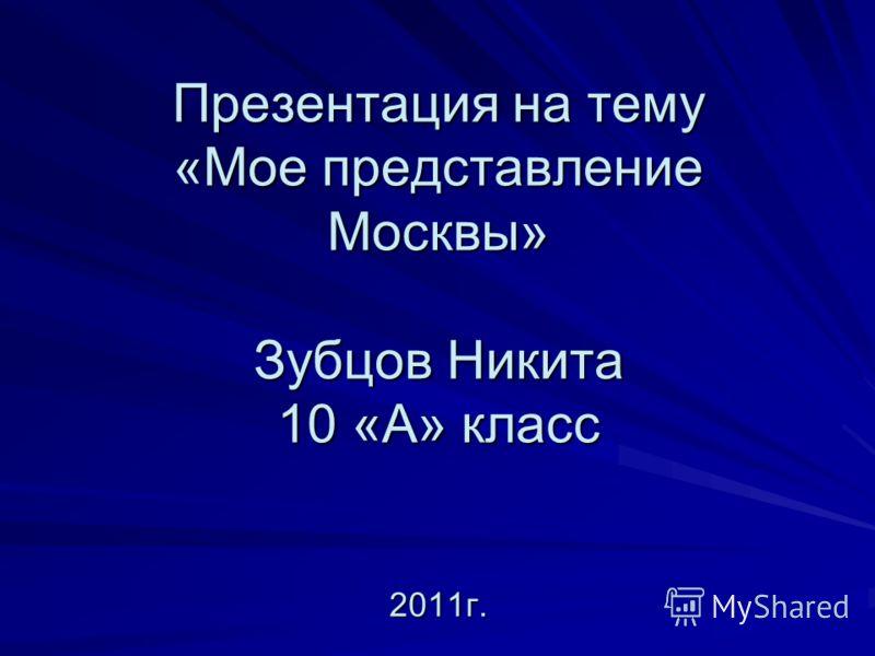 Презентация на тему «Мое представление Москвы» Зубцов Никита 10 «А» класс 2011г.