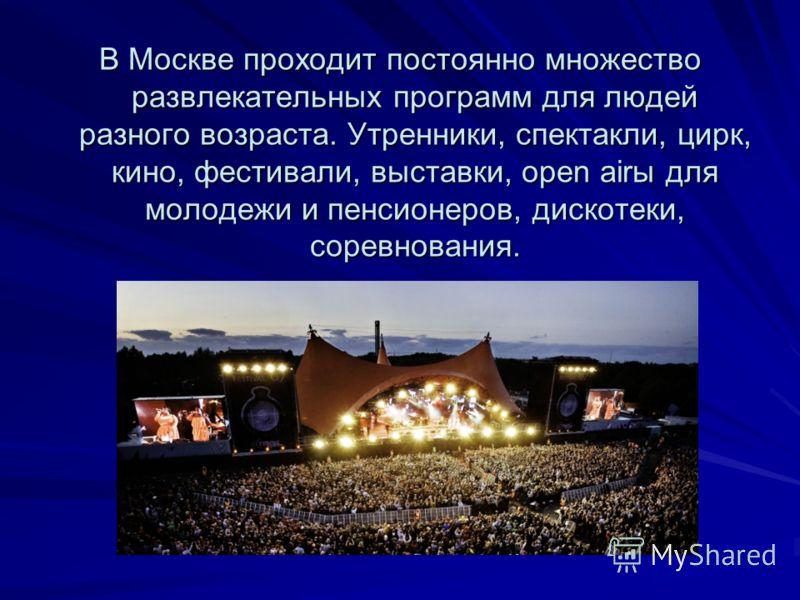 В Москве проходит постоянно множество развлекательных программ для людей разного возраста. Утренники, спектакли, цирк, кино, фестивали, выставки, open airы для молодежи и пенсионеров, дискотеки, соревнования.