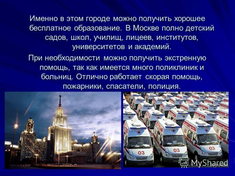 Именно в этом городе можно получить хорошее бесплатное образование. В Москве полно детский садов, школ, училищ, лицеев, институтов, университетов и академий. При необходимости можно получить экстренную помощь, так как имеется много поликлиник и больн