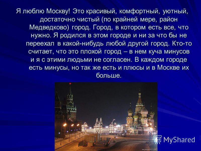 Я люблю Москву! Это красивый, комфортный, уютный, достаточно чистый (по крайней мере, район Медведково) город. Город, в котором есть все, что нужно. Я родился в этом городе и ни за что бы не переехал в какой-нибудь любой другой город. Кто-то считает,