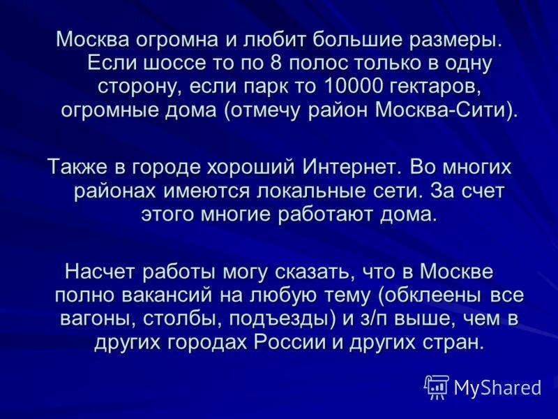 Москва огромна и любит большие размеры. Если шоссе то по 8 полос только в одну сторону, если парк то 10000 гектаров, огромные дома (отмечу район Москва-Сити). Также в городе хороший Интернет. Во многих районах имеются локальные сети. За счет этого мн