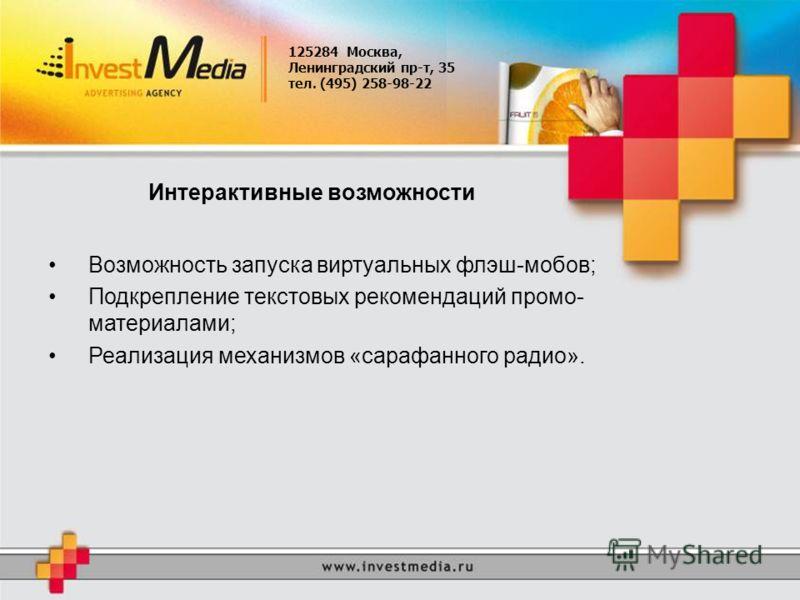 125284 Москва, Ленинградский пр-т, 35 тел. (495) 258-98-22 Интерактивные возможности Возможность запуска виртуальных флэш-мобов; Подкрепление текстовых рекомендаций промо- материалами; Реализация механизмов «сарафанного радио».
