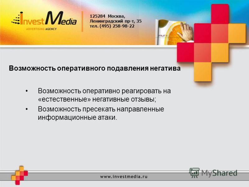 125284 Москва, Ленинградский пр-т, 35 тел. (495) 258-98-22 Возможность оперативного подавления негатива Возможность оперативно реагировать на «естественные» негативные отзывы; Возможность пресекать направленные информационные атаки.