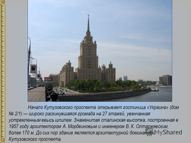 Начало Кутузовского проспекта открывает гостиница «Украина» (дом 2/1) широко раскинувшаяся громада на 27 этажей, увенчанная устремленным ввысь шпилем. Знаменитая сталинская высотка, построенная в 1957 году архитектором А. Мордвиновым и инженером В. К