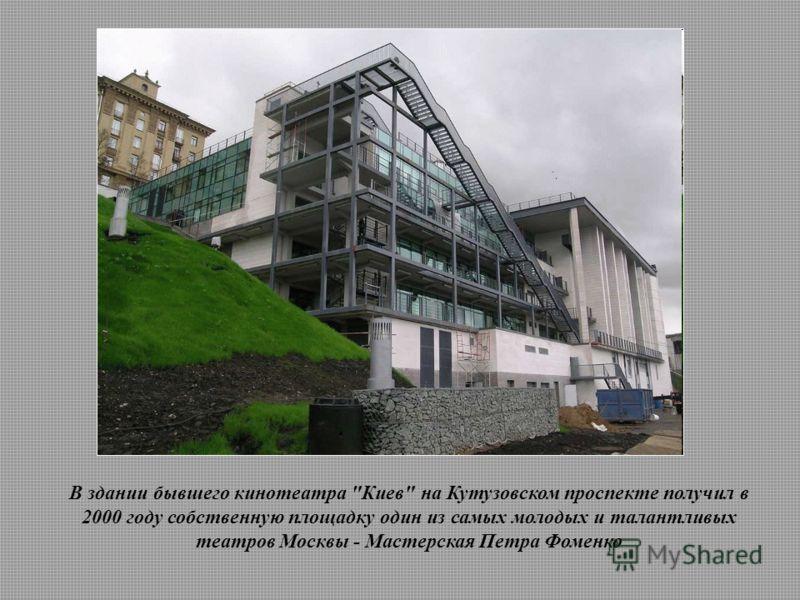 В здании бывшего кинотеатра Киев на Кутузовском проспекте получил в 2000 году собственную площадку один из самых молодых и талантливых театров Москвы - Мастерская Петра Фоменко