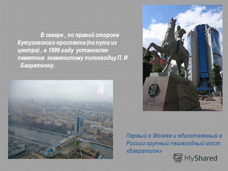 Первый в Москве и единственный в России крупный пешеходный мост «Багратион» В сквере, по правой стороне Кутузовского проспекта (по пути из центра), в 1999 году установлен памятник знаменитому полководцу П. И. Багратиону.