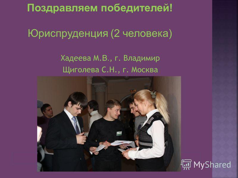 Хадеева М. В., г. Владимир Щиголева С.Н., г. Москва Поздравляем победителей! Юриспруденция (2 человека)