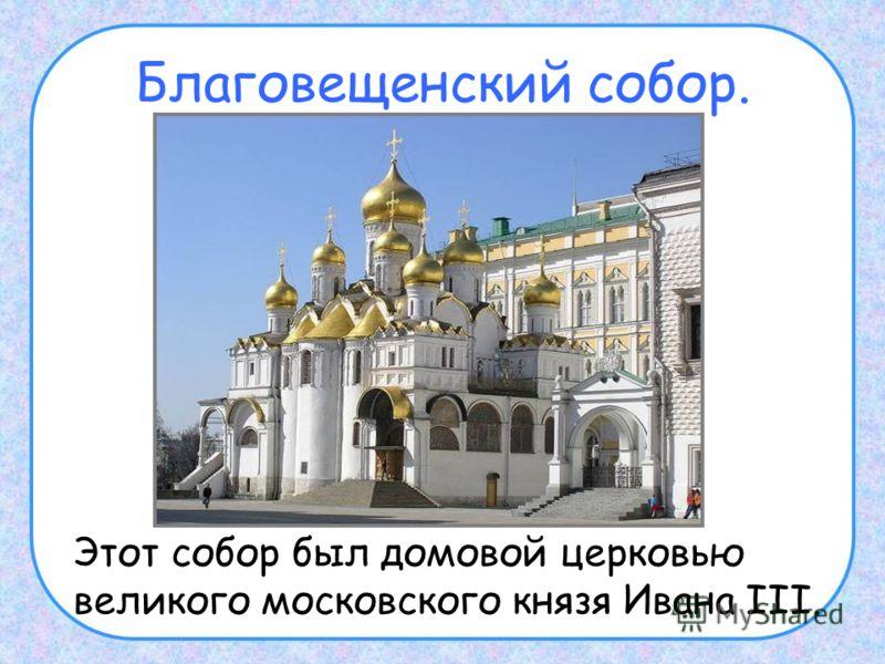 Благовещенский собор. Этот собор был домовой церковью великого московского князя Ивана III.