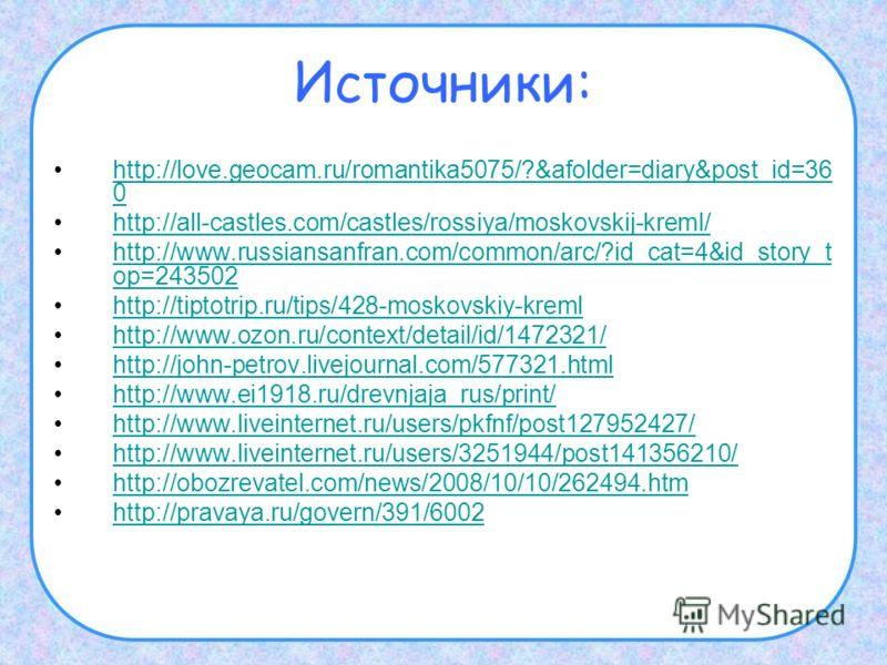 Источники: http://love.geocam.ru/romantika5075/?&afolder=diary&post_id=36 0http://love.geocam.ru/romantika5075/?&afolder=diary&post_id=36 0 http://all-castles.com/castles/rossiya/moskovskij-kreml/ http://www.russiansanfran.com/common/arc/?id_cat=4&id