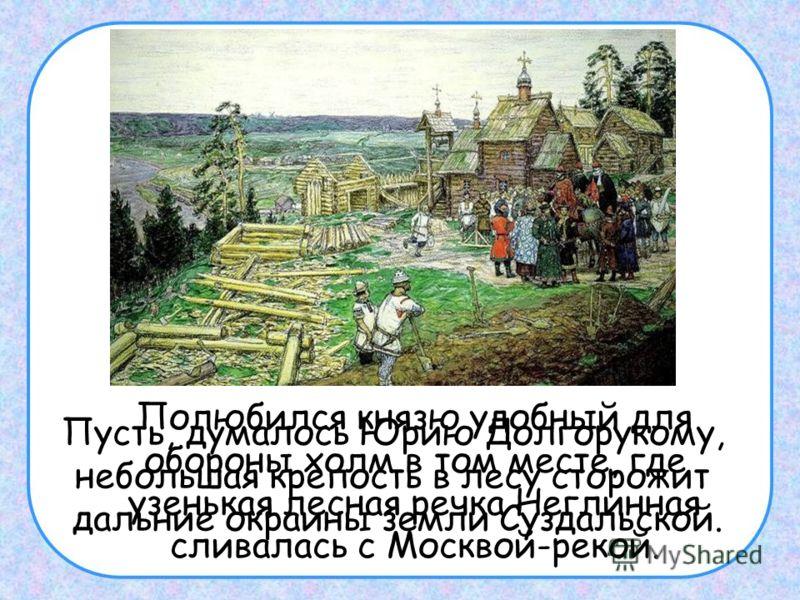 Полюбился князю удобный для обороны холм в том месте, где узенькая лесная речка Неглинная сливалась с Москвой-рекой. Пусть, думалось Юрию Долгорукому, небольшая крепость в лесу сторожит дальние окраины земли Суздальской.