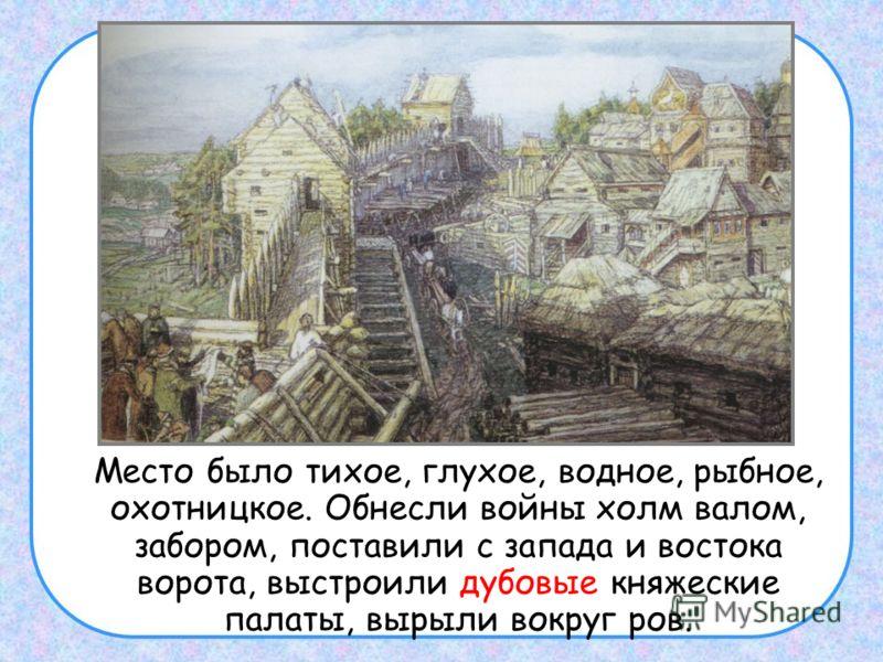 Место было тихое, глухое, водное, рыбное, охотницкое. Обнесли войны холм валом, забором, поставили с запада и востока ворота, выстроили дубовые княжеские палаты, вырыли вокруг ров.