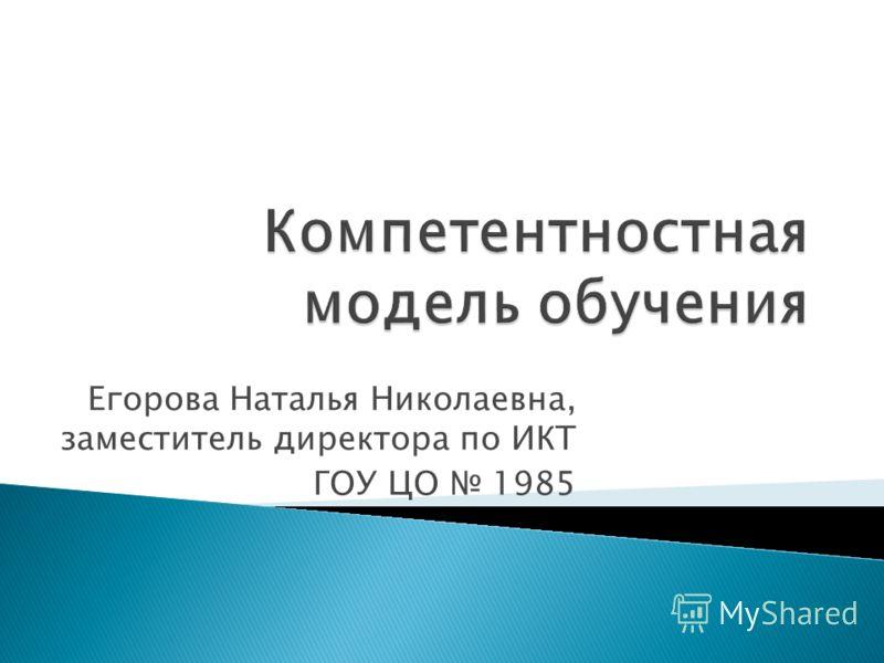 Егорова Наталья Николаевна, заместитель директора по ИКТ ГОУ ЦО 1985