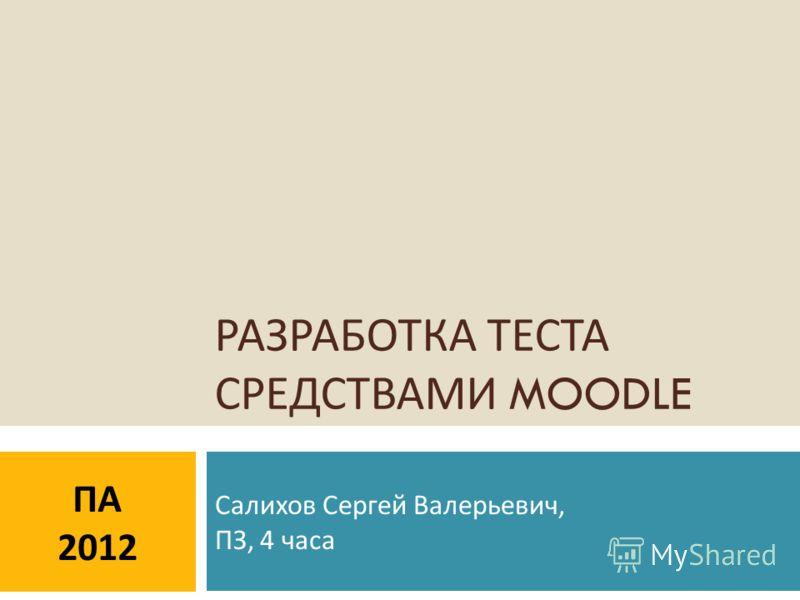 ПА 2012 РАЗРАБОТКА ТЕСТА СРЕДСТВАМИ MOODLE Салихов Сергей Валерьевич, ПЗ, 4 часа