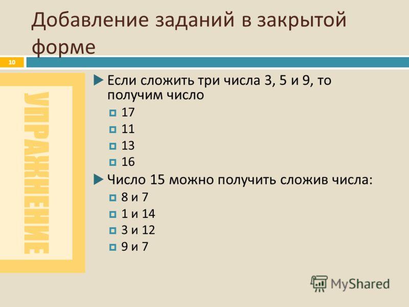 УПРАЖНЕНИЕ Добавление заданий в закрытой форме 10 Если сложить три числа 3, 5 и 9, то получим число 17 11 13 16 Число 15 можно получить сложив числа : 8 и 7 1 и 14 3 и 12 9 и 7