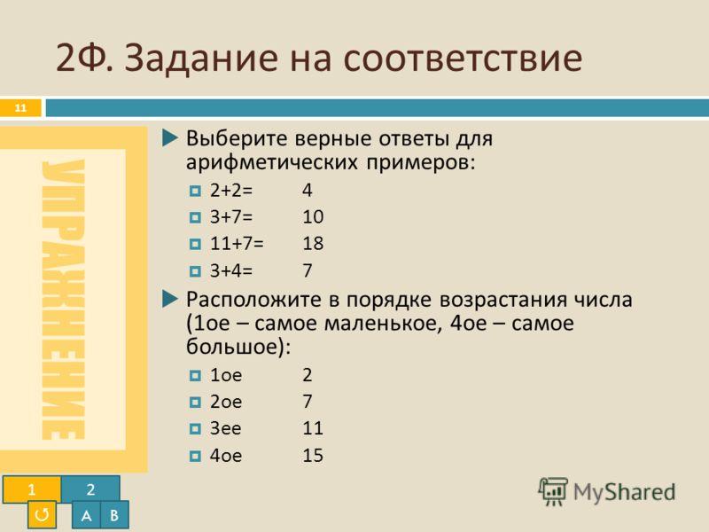 УПРАЖНЕНИЕ 2 Ф. Задание на соответствие 11 Выберите верные ответы для арифметических примеров : 2+2=4 3+7=10 11+7=18 3+4=7 Расположите в порядке возрастания числа (1 ое – самое маленькое, 4 ое – самое большое ): 1 ое 2 2 ое 7 3 ее 11 4 ое 15 12 AB