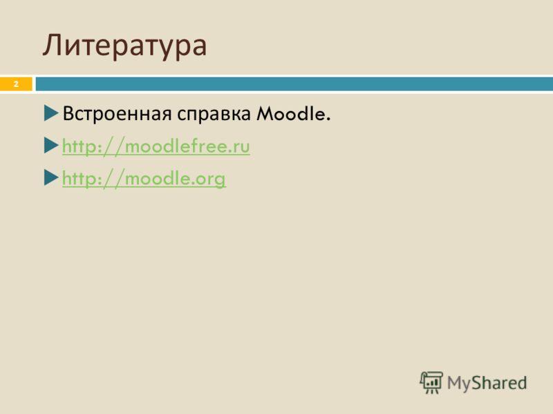 Литература Встроенная справка Moodle. http://moodlefree.ru http://moodle.org 2