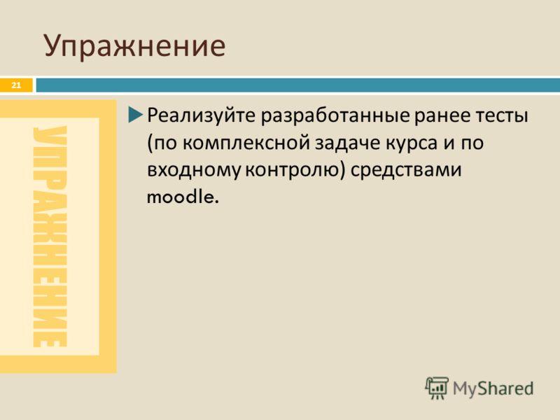 УПРАЖНЕНИЕ Упражнение 21 Реализуйте разработанные ранее тесты ( по комплексной задаче курса и по входному контролю ) средствами moodle.