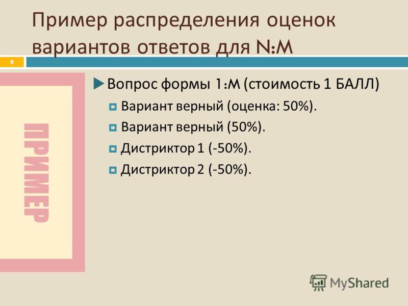 ПРИМЕР Пример распределения оценок вариантов ответов для N:M 9 Вопрос формы 1:M ( стоимость 1 БАЛЛ ) Вариант верный ( оценка : 50%). Вариант верный (50%). Дистриктор 1 (-50%). Дистриктор 2 (-50%).