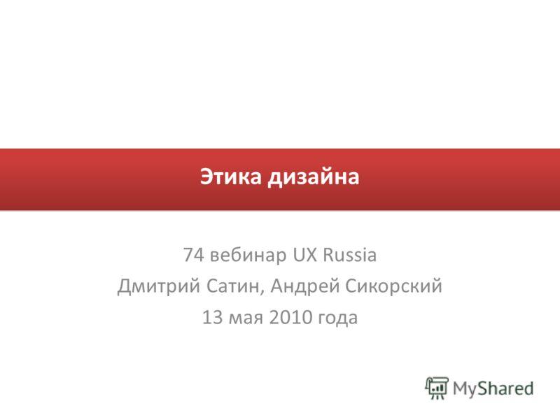 Этика дизайна 74 вебинар UX Russia Дмитрий Сатин, Андрей Сикорский 13 мая 2010 года