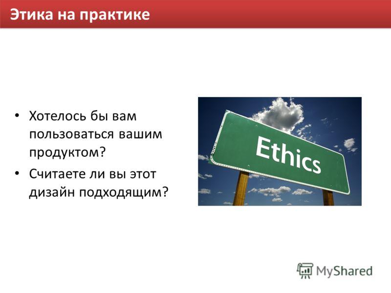 Этика на практике Хотелось бы вам пользоваться вашим продуктом? Считаете ли вы этот дизайн подходящим?