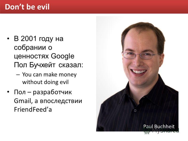 Dont be evil В 2001 году на собрании о ценностях Google Пол Бучхейт сказал: – You can make money without doing evil Пол – разработчик Gmail, а впоследствии FriendFeedа Paul Buchheit