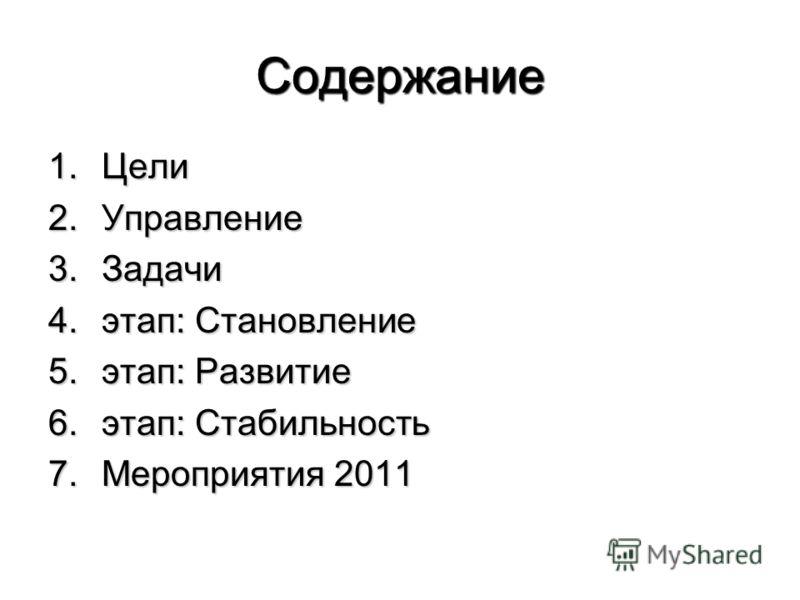 Содержание 1.Цели 2.Управление 3.Задачи 4.этап: Становление 5.этап: Развитие 6.этап: Стабильность 7.Мероприятия 2011