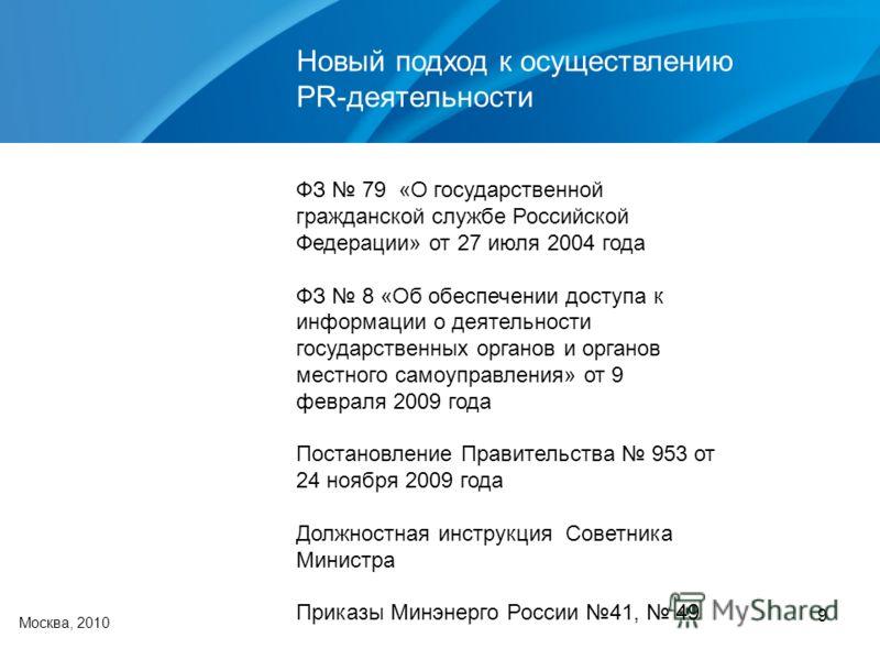 9 Новый подход к осуществлению PR-деятельности Москва, 2010 ФЗ 79 «О государственной гражданской службе Российской Федерации» от 27 июля 2004 года ФЗ 8 «Об обеспечении доступа к информации о деятельности государственных органов и органов местного сам