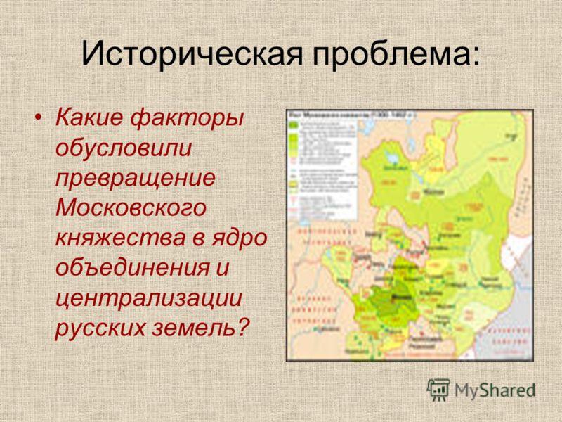 Историческая проблема: Какие факторы обусловили превращение Московского княжества в ядро объединения и централизации русских земель?