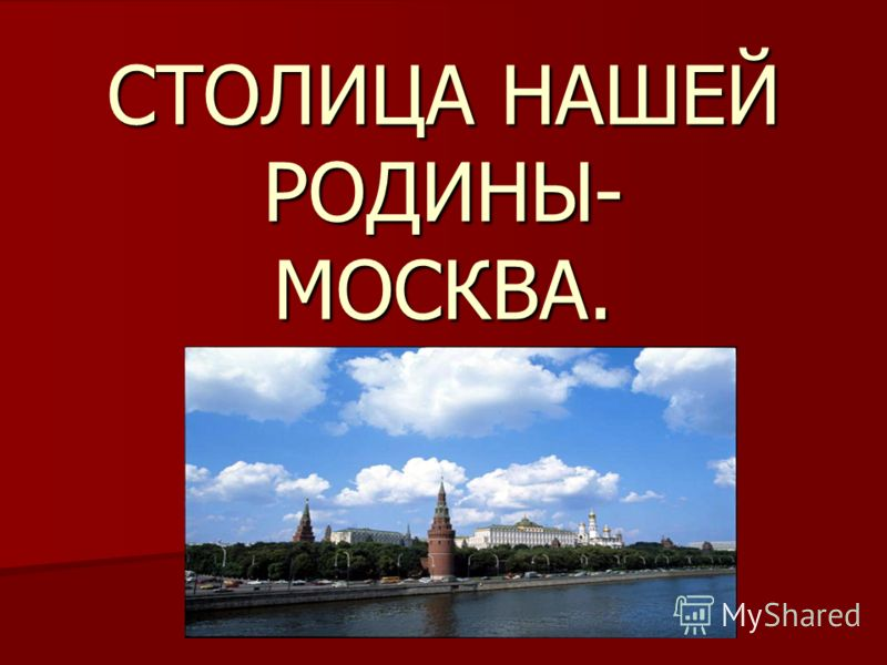СТОЛИЦА НАШЕЙ РОДИНЫ- МОСКВА.