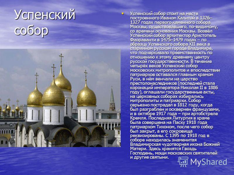 Успенский собор стоит на месте построенного Иваном Калитой в 1326– 1327 годах первого каменного собора Москвы, существовавшего, по-видимому, со времени основания Москвы. Возвёл Успенский собор архитектор Аристотель Фиораванти в 1475–1479 годах – по о