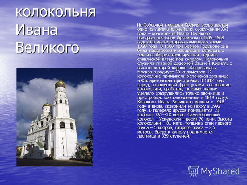 колокольня Ивана Великого На Соборной площади Кремля возвышается одно из замечательнейших сооружений XVI века – колокольня Ивана Великого, выстроенная Боно Фрязиным в 1505–1508 годах на месте старого каменного храма 1329 года. В 1600 при Борисе Годун