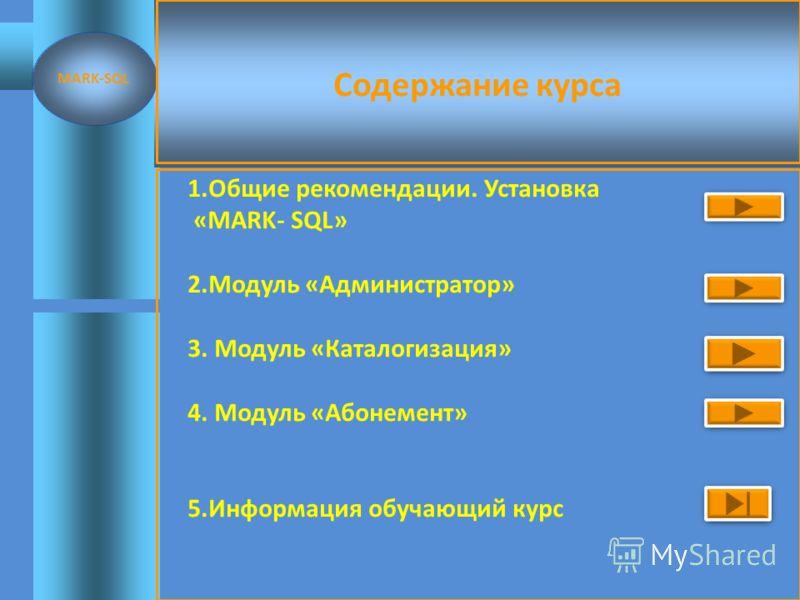 Содержание курса 1.Общие рекомендации. Установка «MARK- SQL» 2.Модуль «Администратор» 3. Модуль «Каталогизация» 4. Модуль «Абонемент» 5.Информация обучающий курс MARK-SQL