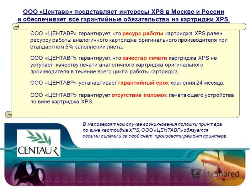 ООО «Центавр» представляет интересы XPS в Москве и России и обеспечивает все гарантийные обязательства на картриджи XPS. ООО «ЦЕНТАВР» гарантирует, что ресурс работы картриджа XPS равен ресурсу работы аналогичного картриджа оригинального производител