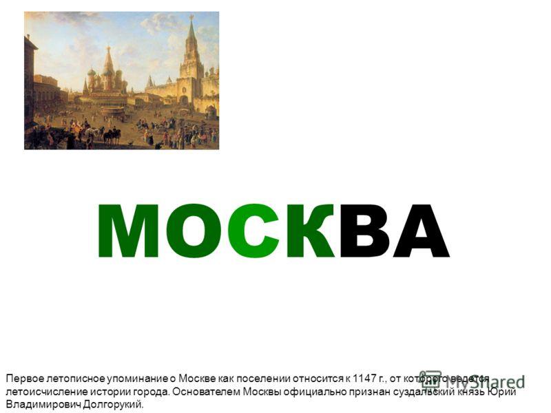 МОСКВА Первое летописное упоминание о Москве как поселении относится к 1147 г., от которого ведется летоисчисление истории города. Основателем Москвы официально признан суздальский князь Юрий Владимирович Долгорукий.